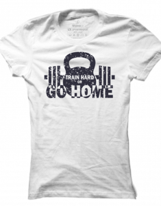Dámské tričko Train Hard Or Go Home